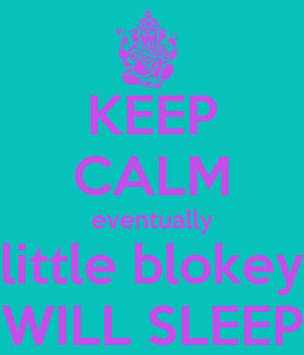 KEEP CALM eventually little blokey WILL SLEEP