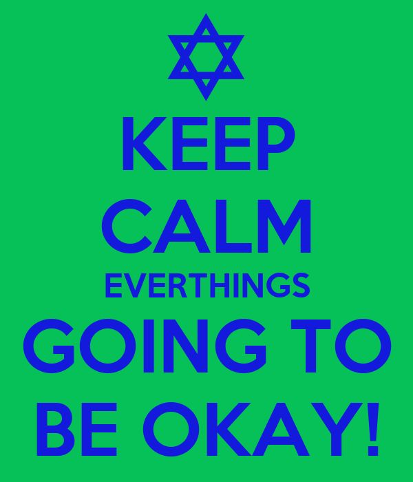 KEEP CALM EVERTHINGS GOING TO BE OKAY!