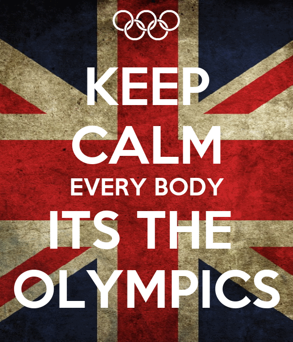 KEEP CALM EVERY BODY ITS THE  OLYMPICS
