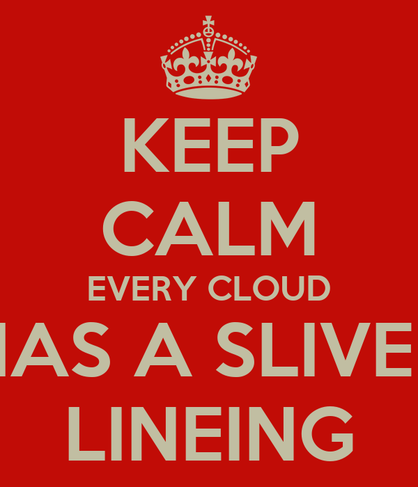 KEEP CALM EVERY CLOUD HAS A SLIVER LINEING