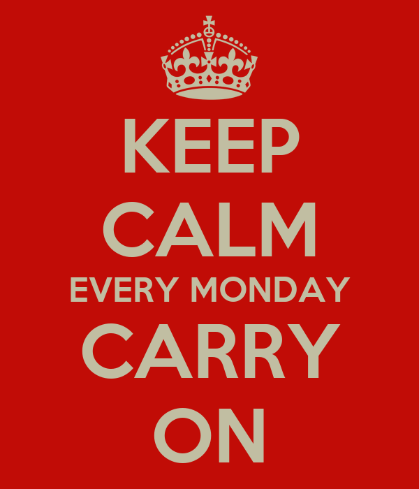KEEP CALM EVERY MONDAY CARRY ON