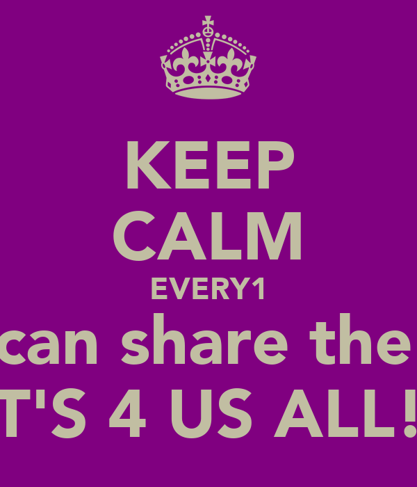 KEEP CALM EVERY1 We can share the day IT'S 4 US ALL!