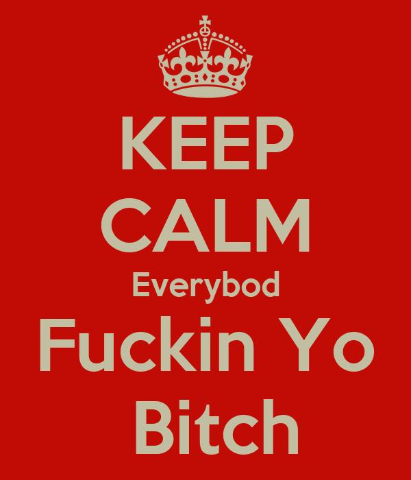 KEEP CALM Everybod Fuckin Yo  Bitch