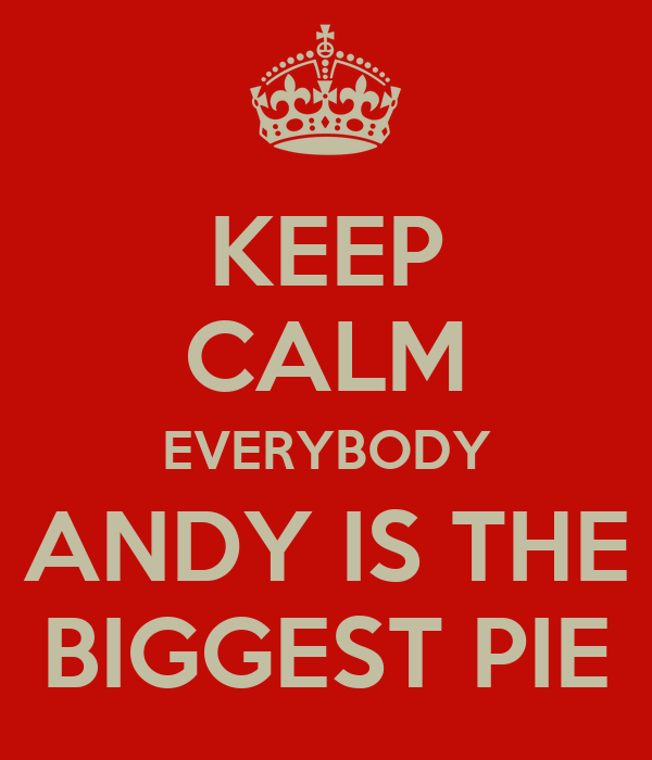 KEEP CALM EVERYBODY ANDY IS THE BIGGEST PIE