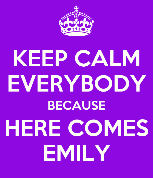 KEEP CALM EVERYBODY BECAUSE HERE COMES EMILY