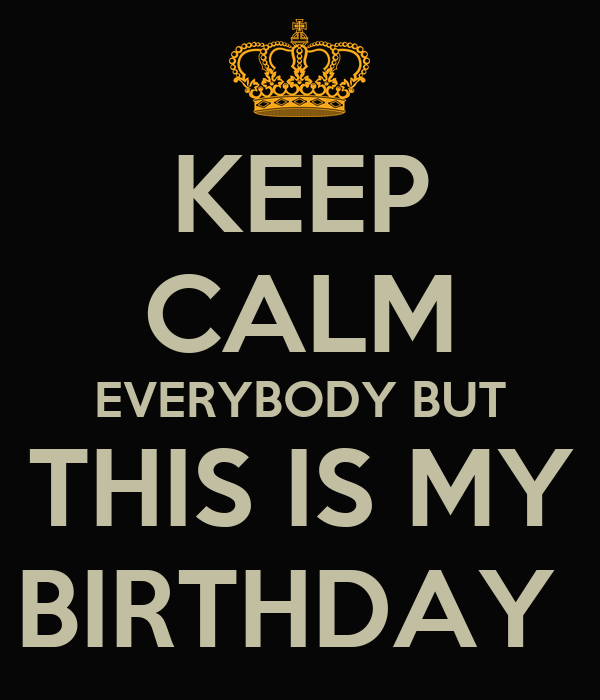 KEEP CALM EVERYBODY BUT THIS IS MY BIRTHDAY