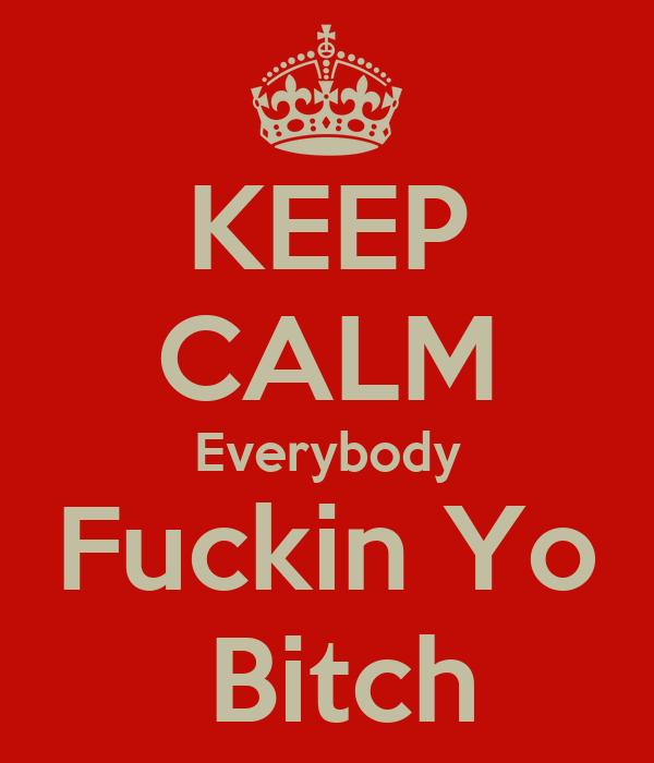 KEEP CALM Everybody Fuckin Yo  Bitch