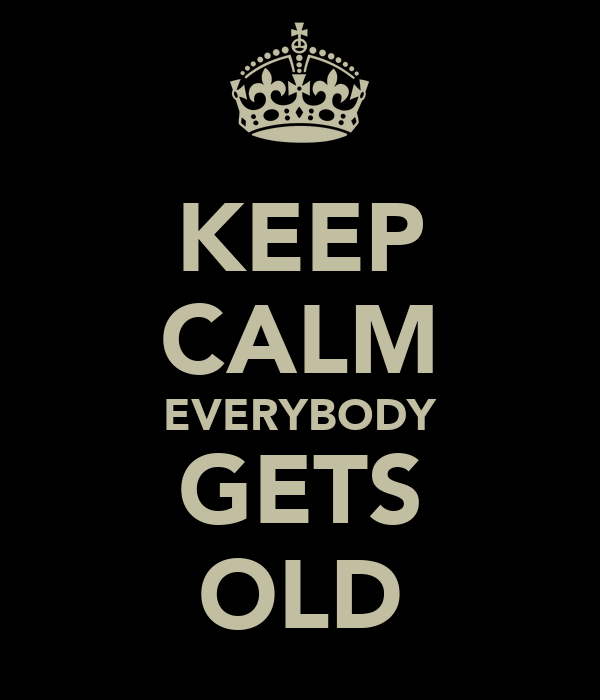 KEEP CALM EVERYBODY GETS OLD