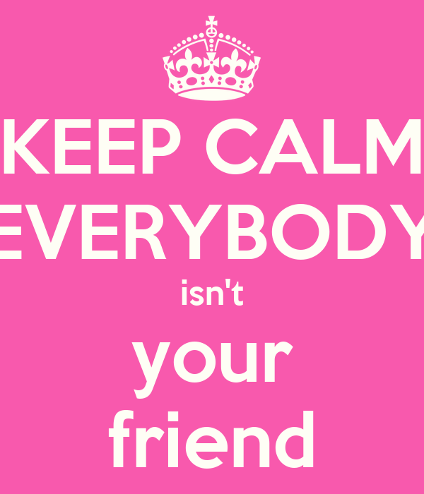 KEEP CALM EVERYBODY isn't your friend