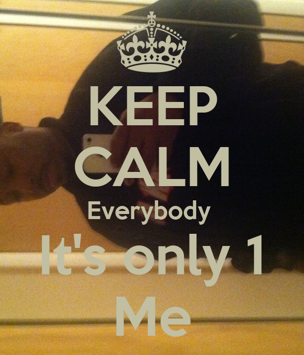 KEEP CALM Everybody  It's only 1 Me