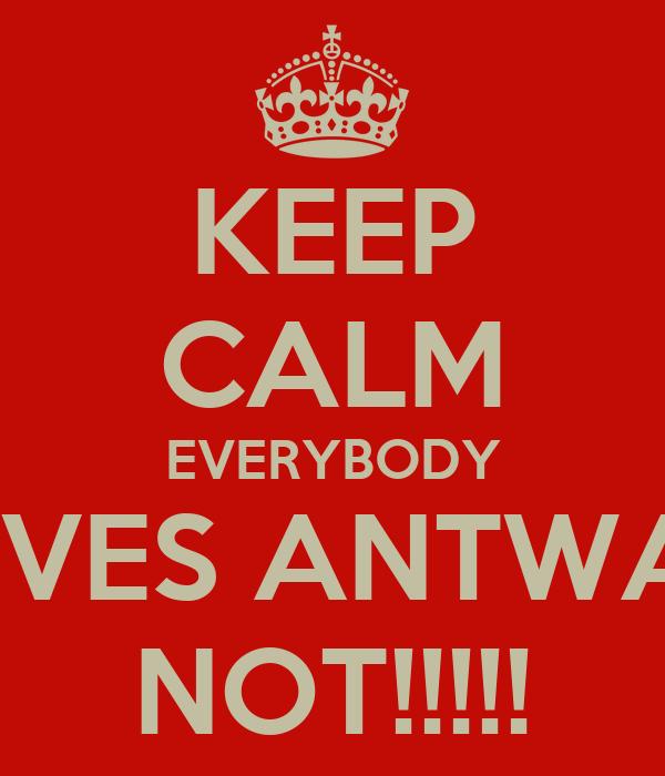 KEEP CALM EVERYBODY LOVES ANTWAIN NOT!!!!!