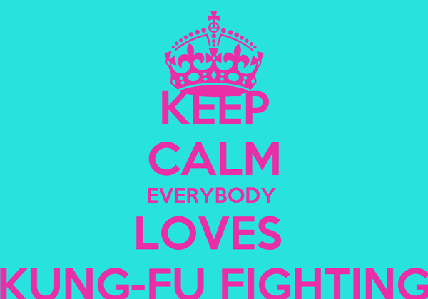 KEEP CALM EVERYBODY  LOVES   KUNG-FU FIGHTING
