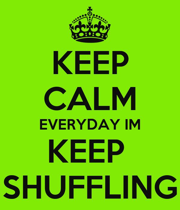 KEEP CALM EVERYDAY IM KEEP  SHUFFLING