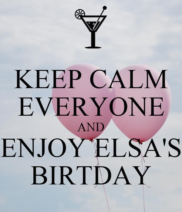 KEEP CALM EVERYONE AND ENJOY ELSA'S BIRTDAY
