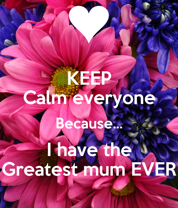 KEEP Calm everyone Because... I have the Greatest mum EVER