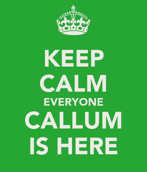 KEEP CALM EVERYONE CALLUM IS HERE