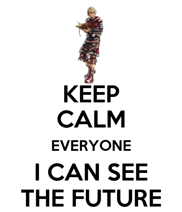 KEEP CALM EVERYONE I CAN SEE THE FUTURE
