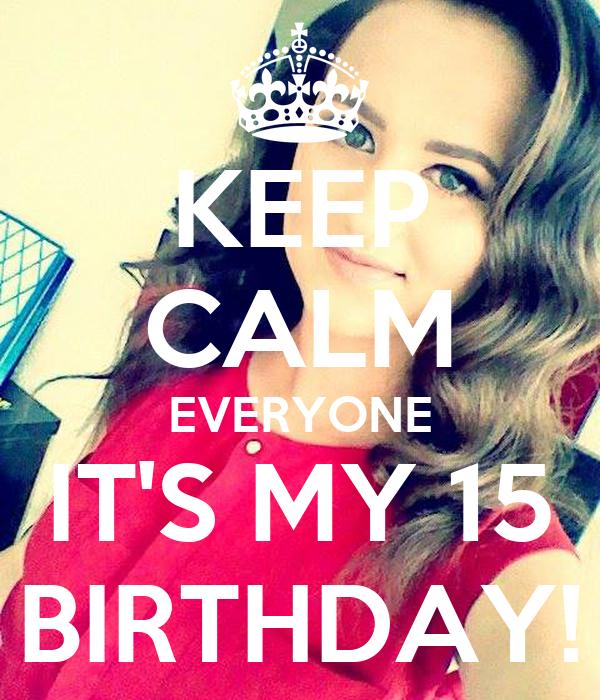 KEEP CALM EVERYONE IT'S MY 15 BIRTHDAY!