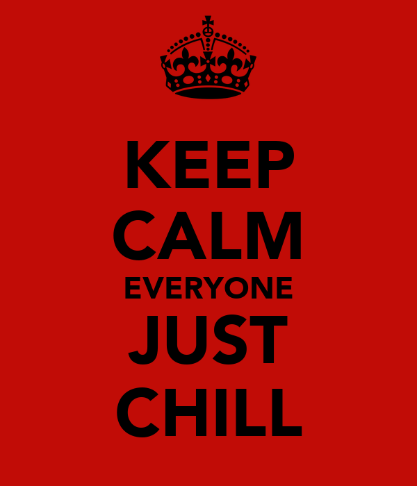 KEEP CALM EVERYONE JUST CHILL