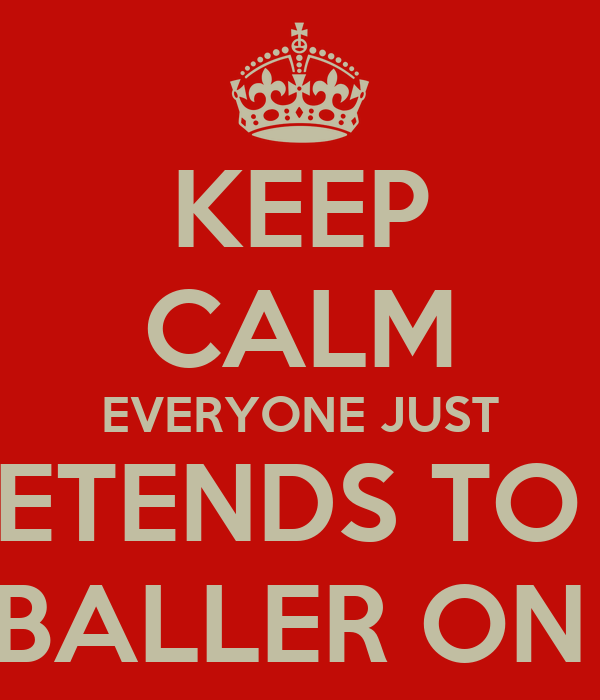 KEEP CALM EVERYONE JUST PRETENDS TO BE A BALLER ON IG