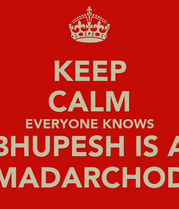 KEEP CALM EVERYONE KNOWS BHUPESH IS A MADARCHOD