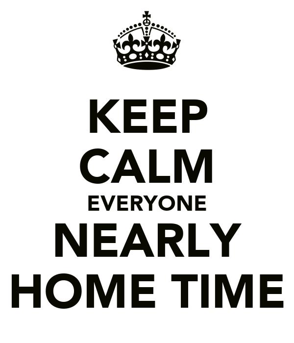 KEEP CALM EVERYONE NEARLY HOME TIME