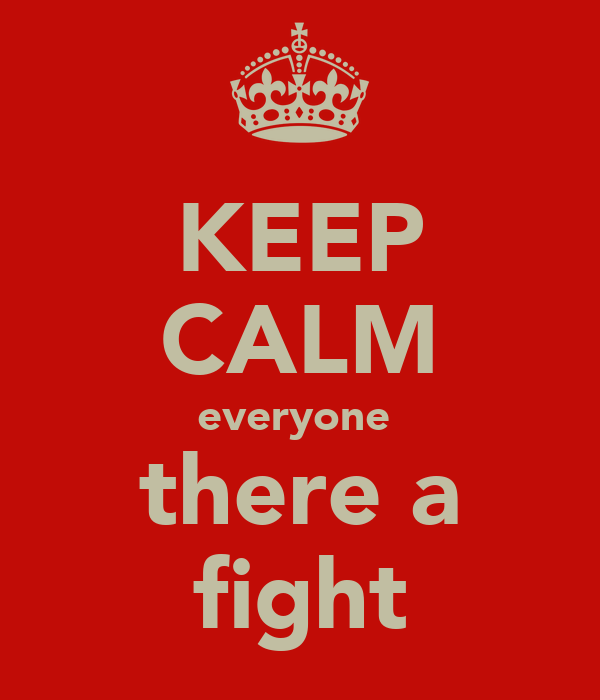 KEEP CALM everyone  there a fight
