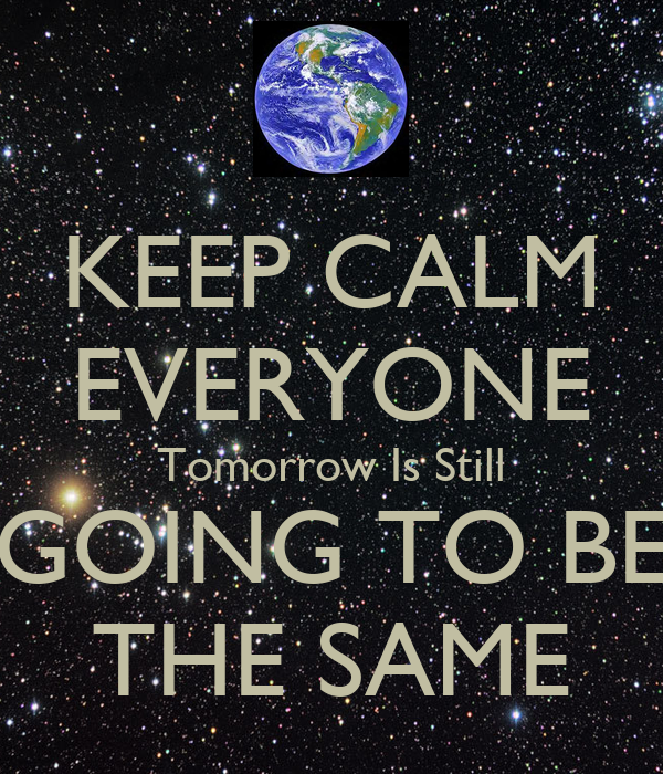 KEEP CALM EVERYONE Tomorrow Is Still GOING TO BE THE SAME