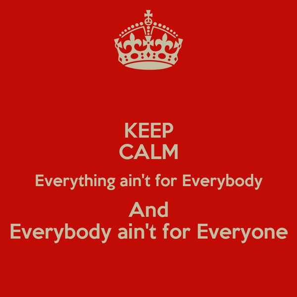 KEEP CALM Everything ain't for Everybody And Everybody ain't for Everyone