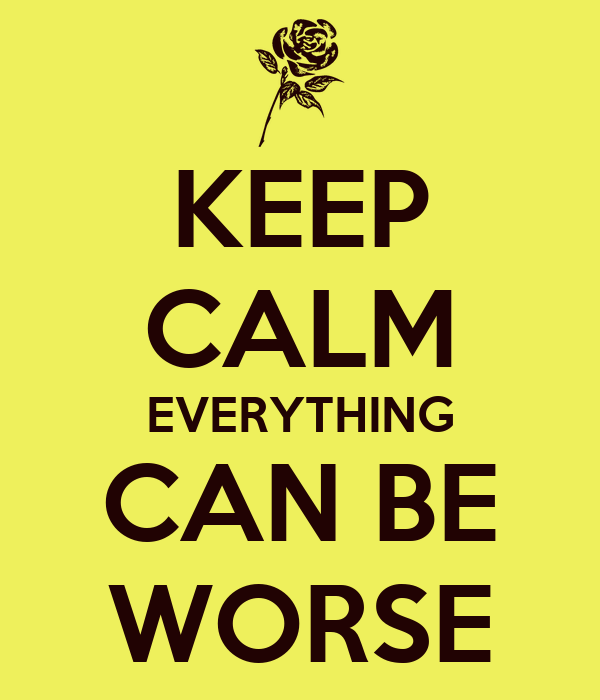 KEEP CALM EVERYTHING CAN BE WORSE