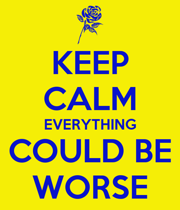 KEEP CALM EVERYTHING COULD BE WORSE