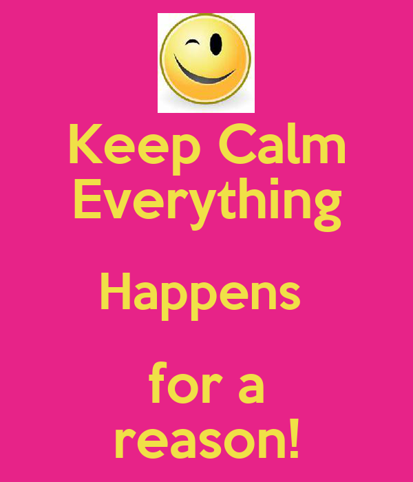 Keep Calm Everything Happens  for a reason!