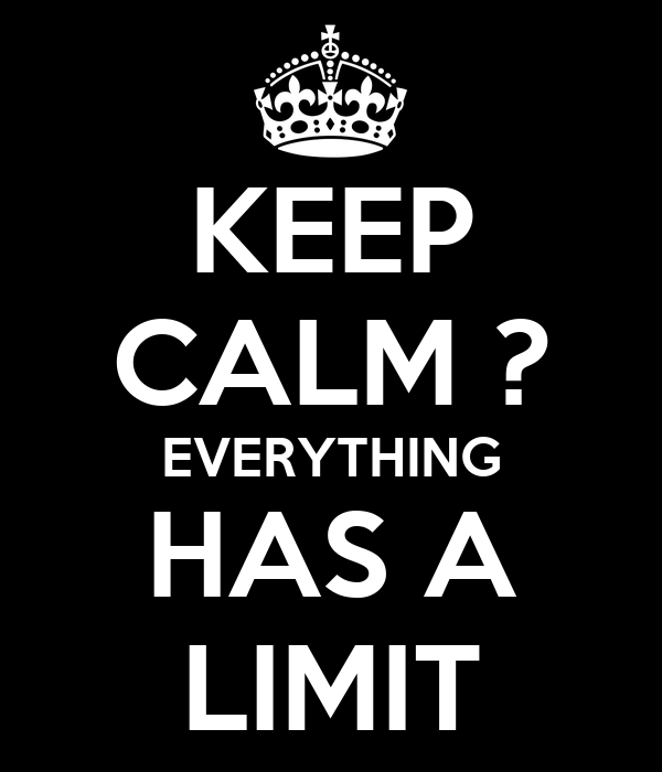 KEEP CALM ? EVERYTHING HAS A LIMIT
