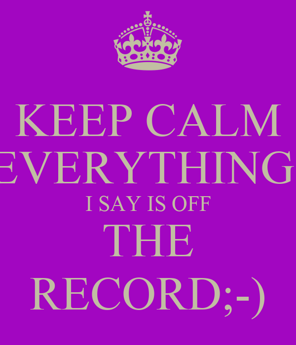 KEEP CALM EVERYTHING  I SAY IS OFF THE RECORD;-)
