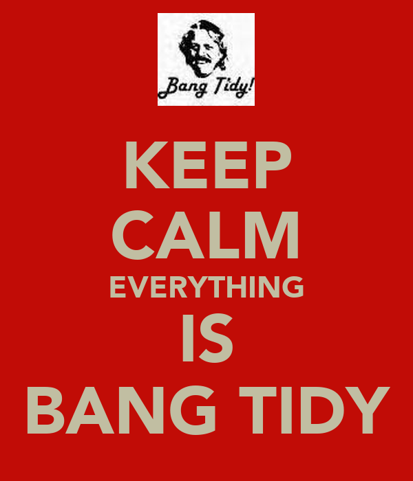 KEEP CALM EVERYTHING IS BANG TIDY