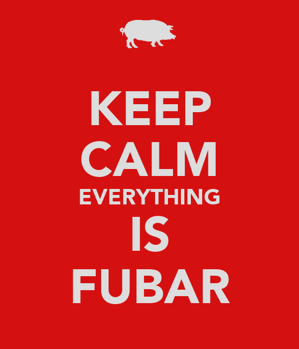 KEEP CALM EVERYTHING IS FUBAR