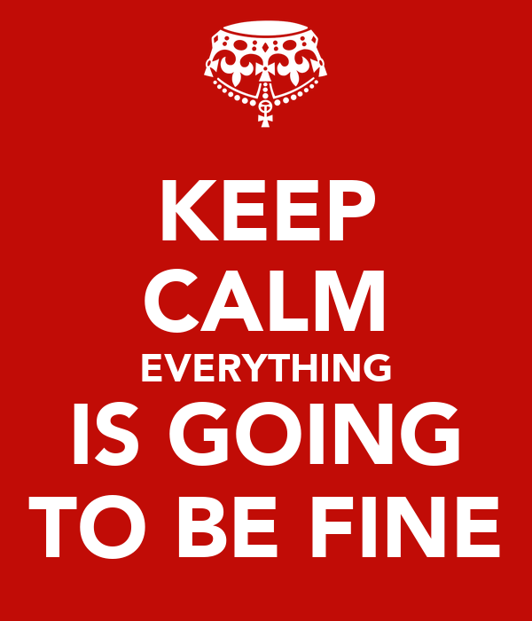 KEEP CALM EVERYTHING IS GOING TO BE FINE