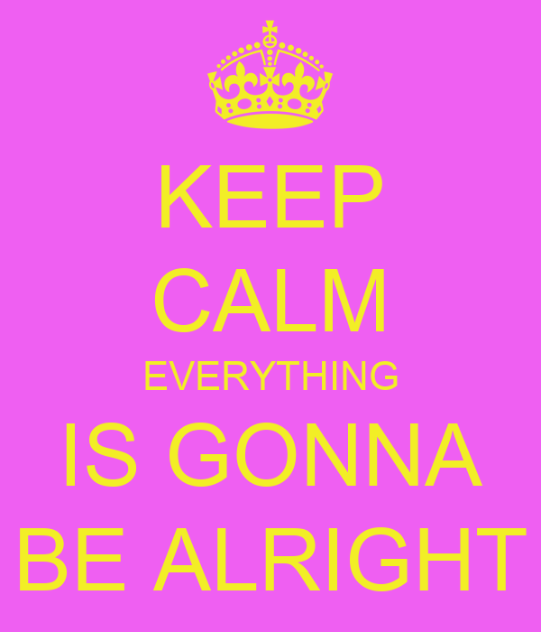 KEEP CALM EVERYTHING IS GONNA BE ALRIGHT