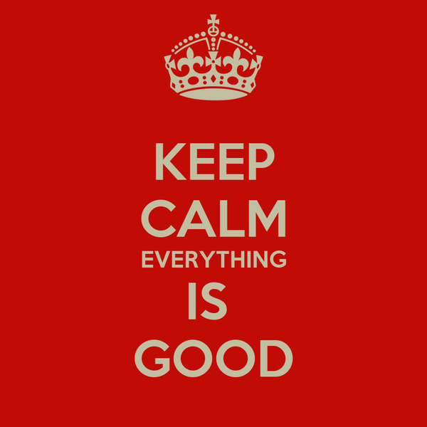 KEEP CALM EVERYTHING IS  GOOD