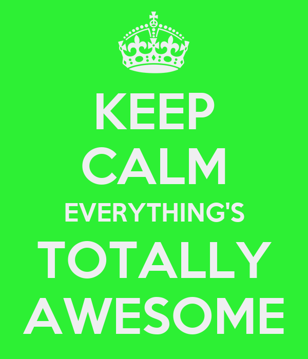 KEEP CALM EVERYTHING'S TOTALLY AWESOME