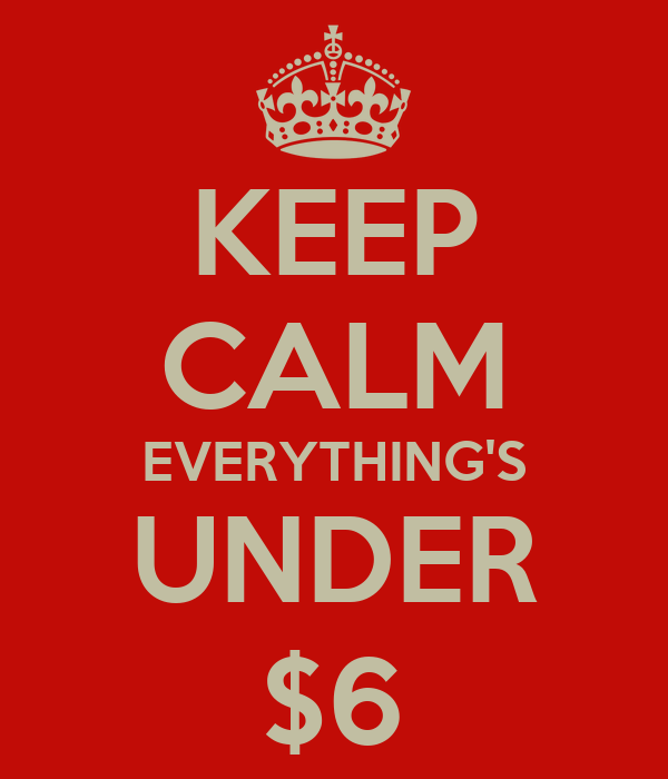 KEEP CALM EVERYTHING'S UNDER $6