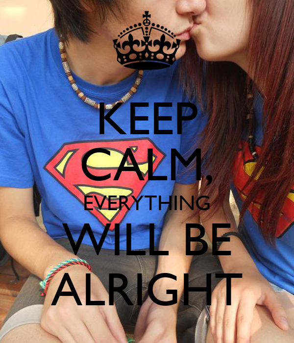 KEEP CALM, EVERYTHING WILL BE ALRIGHT