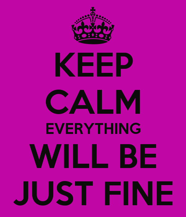 KEEP CALM EVERYTHING WILL BE JUST FINE