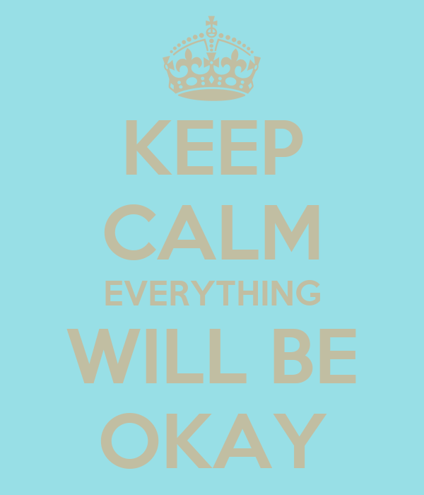 KEEP CALM EVERYTHING WILL BE OKAY