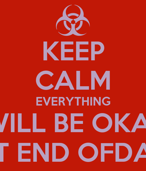 KEEP CALM EVERYTHING  WILL BE OKAY AT END OFDAY