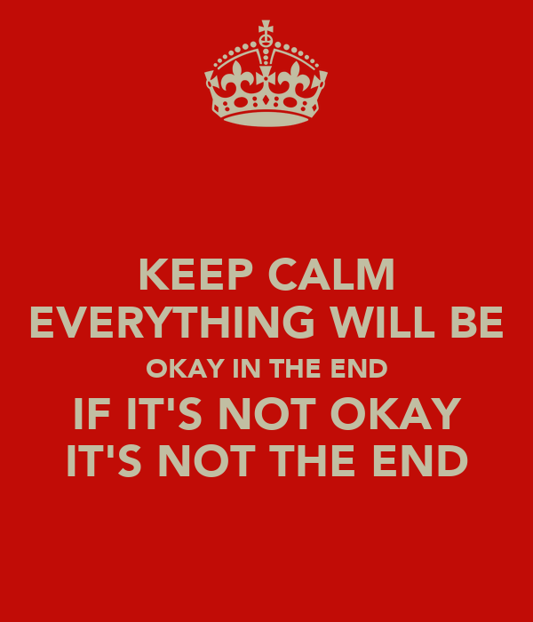 KEEP CALM EVERYTHING WILL BE OKAY IN THE END IF IT'S NOT OKAY IT'S NOT THE END
