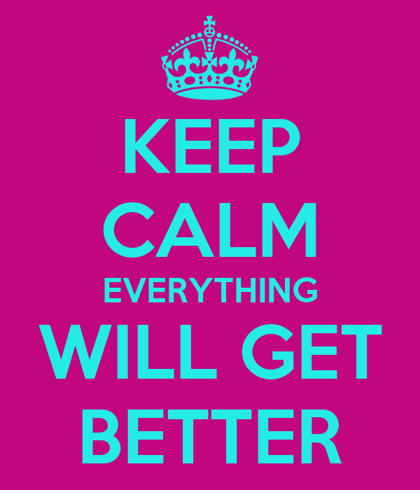 KEEP CALM EVERYTHING WILL GET BETTER