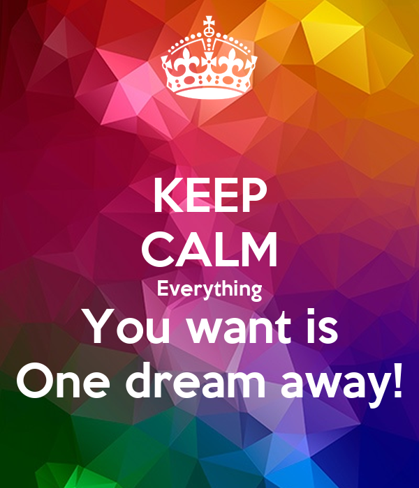 KEEP CALM Everything You want is One dream away!