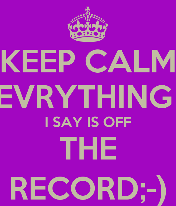 KEEP CALM EVRYTHING  I SAY IS OFF THE RECORD;-)