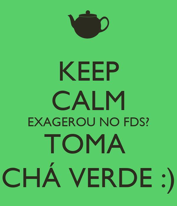 KEEP CALM EXAGEROU NO FDS? TOMA  CHÁ VERDE :)